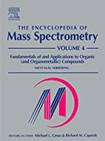 The Encyclopedia of Mass Spectrometry: Volume 4: Fundamentals of and Applications to Organic (and Organometallic) Compounds (The Encyclopedia of Mass Spectrometry, Ten-Volume Set)