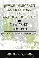 Jewish Immigrant Associations and American Identity in New York, 1880-1939 (American Jewish Civilization)