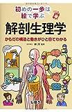 初めの一歩は絵で学ぶ 解剖生理学 からだの構造と働きがひと目でわかる