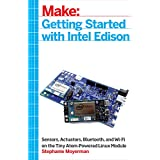 Getting Started with Intel Edison: Sensors, Actuators, Bluetooth, and Wi-Fi on the Tiny Atom-Powered Linux Module (Make : Technology on Your Time)
