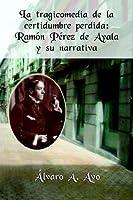 La Tragicomedia De La Certidumbre Perdida: Ramon Perez De Ayala Y Su Narrativa