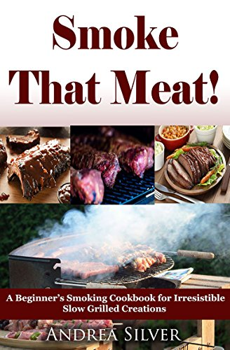 Smoke That Meat! :  A Beginner's Smoking Cookbook for Irresistible Slow Grilled Creations  (Andrea Silver Outdoor Recipes 2) (English Edition)