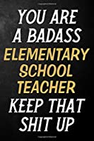 You Are A Badass Elementary School Teacher Keep That Shit Up: Elementary School Teacher Journal / Notebook / Appreciation Gift / Alternative To a Card For Elementary School Teachers ( 6 x 9 -120 Blank Lined Pages )