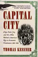 Capital City: New York City and the Men Behind America's Rise to Economic Dominance, 1860-1900