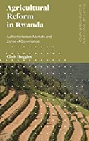 Agricultural Reform in Rwanda: Authoritarianism, Markets and Zones of Governance (Politics and Development in Contemporary Africa)