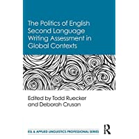 The Politics of English Second Language Writing Assessment in Global Contexts (ESL & Applied Linguistics Professional Series)