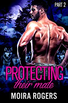 Protecting Their Mate: Part Two (The Last Pack) by [Rogers, Moira]