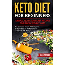 Keto Diet for Beginners: Simple, Quick and Easy Recipes for Rapid Weight Loss: The Complete Instant Pot Ketogenic Diet Cookbook to Start Small and Lose ... Eating, Low-Carb Diet, Instant Pot Recipes)