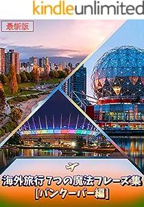 【最新版】短時間でマスター!! 海外旅行 7つの魔法フレーズ集[バンクーバー編] -旅行のための英会話-はじめの一歩を踏み出そう! in カナダ: 海外旅行をよりいっそう楽しむための旅行英会話教材です。