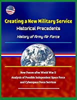 Creating a New Military Service: Historical Precedents - History of Army Air Force, New Forces after World War II, Analysis of Possible Independent Space Force and Cyberspace Force Services