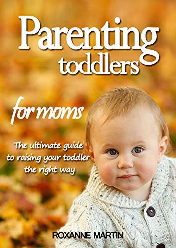 Parenting toddlers for moms: The ultimate guide to raising your toddler the right way (English Edition)