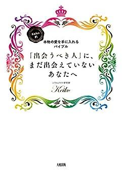 [Keiko]のKeiko的、本物の愛を手に入れるバイブル 「出会うべき人」に、まだ出会えていないあなたへ 大和出版