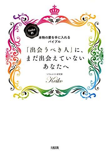 Keiko的、本物の愛を手に入れるバイブル 「出会うべき人」に、まだ出会えていないあなたへ 大和出版