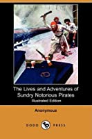 The Lives and Adventures of Sundry Notorious Pirates