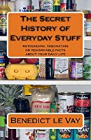 The Secret History of Everyday Stuff: Astounding, fascinating or remarkable facts about your daily life