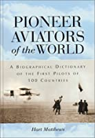 Pioneer Aviators of the World: A Biographical Dictionary of the First Pilots of 100 Countries