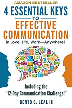 4 Essential Keys to Effective Communication in Love, Life, Work--Anywhere!: A How-To Guide for Practicing the Empathic Listening, Speaking, and Dialogue Skills to Achieve Relationship Success by [Leal III, Bento C.]