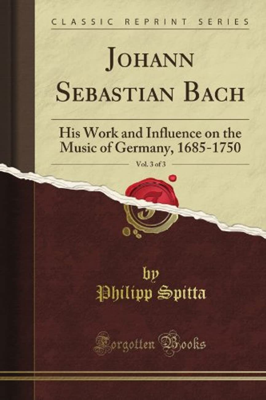 信頼性のある報告書権限Johann Sebastian Bach: His Work and Influence on the Music of Germany, 1685-1750, Vol. 3 of 3 (Classic Reprint)