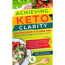 Achieving Keto Clarity: Never Revealed Before to The General Public - Secrets About Weight Loss While on Keto!