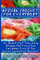 Afghan Crochet for Everybody: 15 Beautiful Then Easy Afghan Patterns You Can Make Even If You Never Crocheted Before!