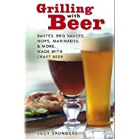 Grilling with Beer: Bastes, BBQ Sauces, Mops, Marinades & More Made with Craft Beer