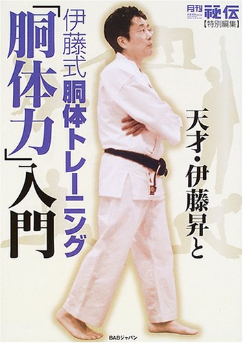 月刊「秘伝」特別編集 天才・伊藤昇と伊藤式胴体トレーニング「胴体力」入門