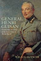 General Henri Guisan: Commander-In-Chief of the Swiss Army in World War II