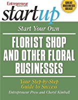 Start Your Own Florist Shop and Other Floral Businesses: Your Step-By-Step Guide to Success (StartUp Series)