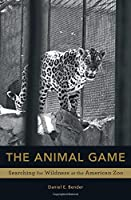 The Animal Game: Searching for Wildness at the American Zoo