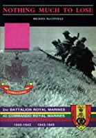 Nothing Much to Losethe Story of 2nd Battalion Royal Marines, 1940-1943 and 43 Commando Royal Marines, 1943-1945