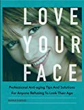 Love your face: Professional anti-ageing tips and solutions for anyone refusing to look their age (English Edition)
