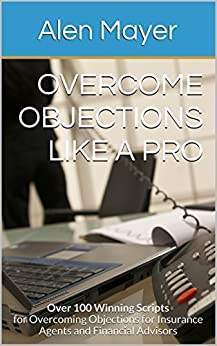 Overcome Objections Like a Pro: Over 100 Winning Scripts for Overcoming Objections for Insurance Agents and Financial Advisors by [Mayer, Alen, Majer, Alen]