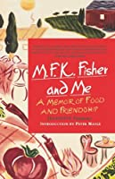 M.F.K. Fisher and Me: A Memoir of Food & Friendship