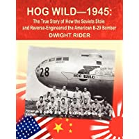 Hog Wild-1945: The True Story of How the Soviets Stole and Reverse-Engineered the American B-29 Bomber