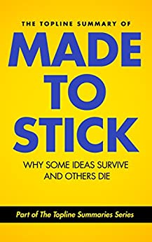 The Topline Summary of Chip and Dan Heath's Made to Stick: Why Some Ideas Survive and Others Die (Topline Summaries) by [Baines, Gareth F., Heath, Chip, Heath, Dan]