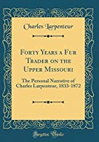 Forty Years a Fur Trader on the Upper Missouri: The Personal Narrative of Charles Larpenteur, 1833-1872 (Classic Reprint)