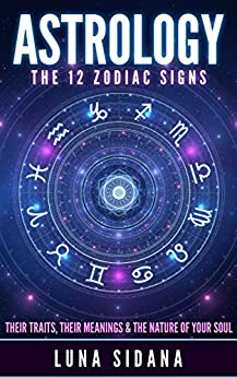 Astrology: The 12 Zodiac Signs: Their Traits, Their Meanings & The Nature of Your Soul (Astrology For Beginners, Zodiac Signs) by [Sidana, Luna]