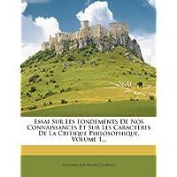 Essai Sur Les Fondements de Nos Connaissances Et Sur Les Caract Res de La Critique Philosophique, Volume 1...