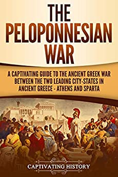 The Peloponnesian War: A Captivating Guide to the Ancient Greek War Between the Two Leading City-States in Ancient Greece — Athens and Sparta by [History, Captivating]