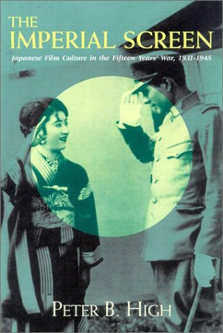 The Imperial Screen: Japanese Film Culture in the Fifteen Years' War 1931-1945 (Wisconsin Studies in Film)