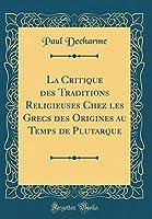 La Critique Des Traditions Religieuses Chez Les Grecs Des Origines Au Temps de Plutarque (Classic Reprint)