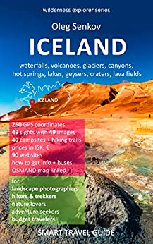 ICELAND, waterfalls, volcanoes, glaciers, canyons, hot springs, lakes, geysers, craters, lava fields: Smart Travel Guide for Nature Lovers, Hikers, Trekkers, ... Photographers (Wilderness Explorer Book 4) by [Senkov, Oleg]