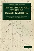 The Mathematical Works of Isaac Barrow: Edited for Trinity College (Cambridge Library Collection - Mathematics)