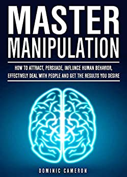 Master Manipulation: How To Attract, Persuade, Influence Human Behavior, Effectively Deal With People And Get The Results You Desire by [Cameron, Dominic]