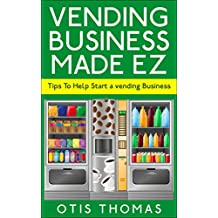 Vending Business Made EZ: Tips On How To Start A Vending Business (How To Start A Vending Business Series)