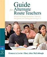 Guide for Alternate Route Teachers: Strategies for Literacy Development, Classroom Management and Teaching and Learning, K-12