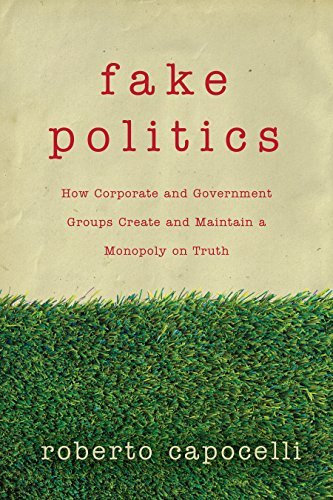 Fake Politics: How Corporate and Government Groups Create and Maintain a Monopoly on Truth