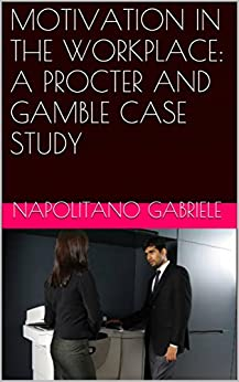 MOTIVATION IN THE WORKPLACE: A PROCTER AND GAMBLE CASE STUDY by [Napolitano, Gabriele]