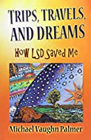 Trips, Travels, and Dreams: How Lsd Saved Me