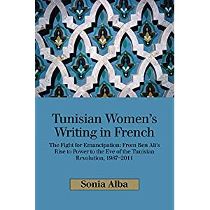 Tunisian Women's Writing in French: The Fight for Emancipation: from Ben Ali's Rise to Power to the Eve of the Tunisian Revolution, 1987-2011